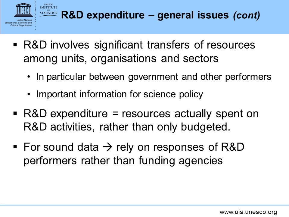 www.uis.unesco.org R&D expenditure – general issues (cont) R&D involves significant transfers of resources among units, organisations and sectors In particular between government and other performers Important information for science policy R&D expenditure = resources actually spent on R&D activities, rather than only budgeted.