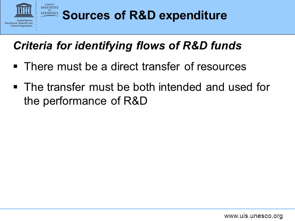 www.uis.unesco.org Sources of R&D expenditure Criteria for identifying flows of R&D funds There must be a direct transfer of resources The transfer must be both intended and used for the performance of R&D