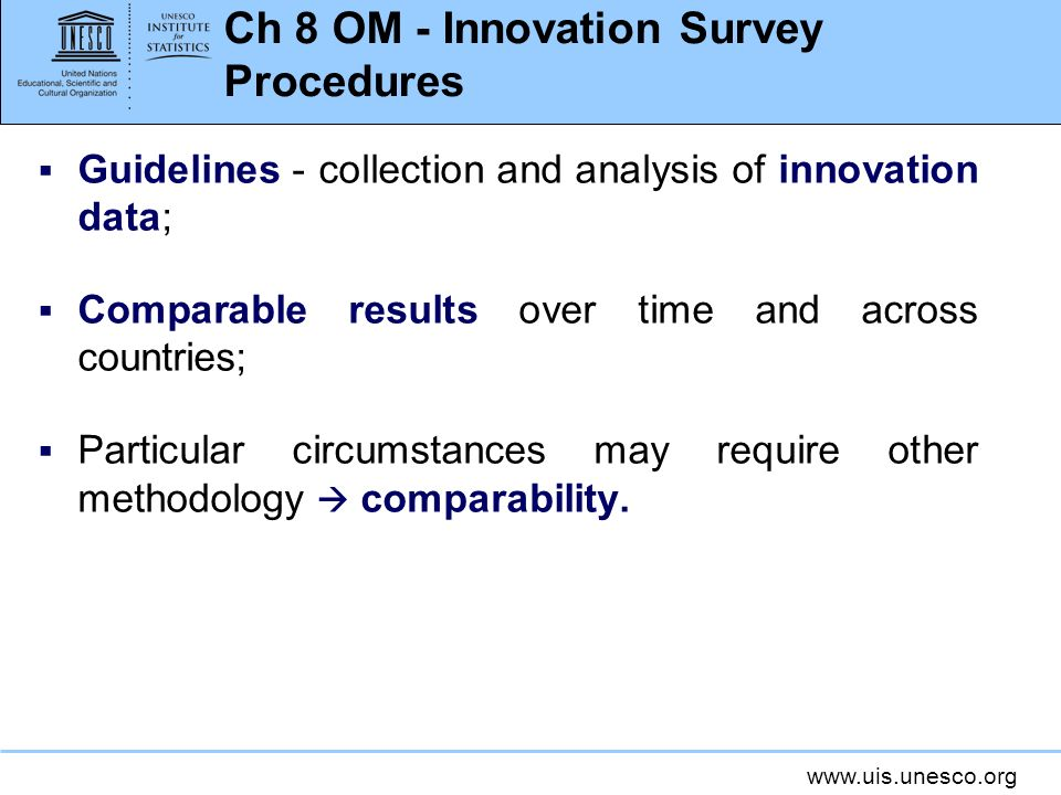 www.uis.unesco.org Ch 8 OM - Innovation Survey Procedures Guidelines - collection and analysis of innovation data; Comparable results over time and across countries; Particular circumstances may require other methodology comparability.