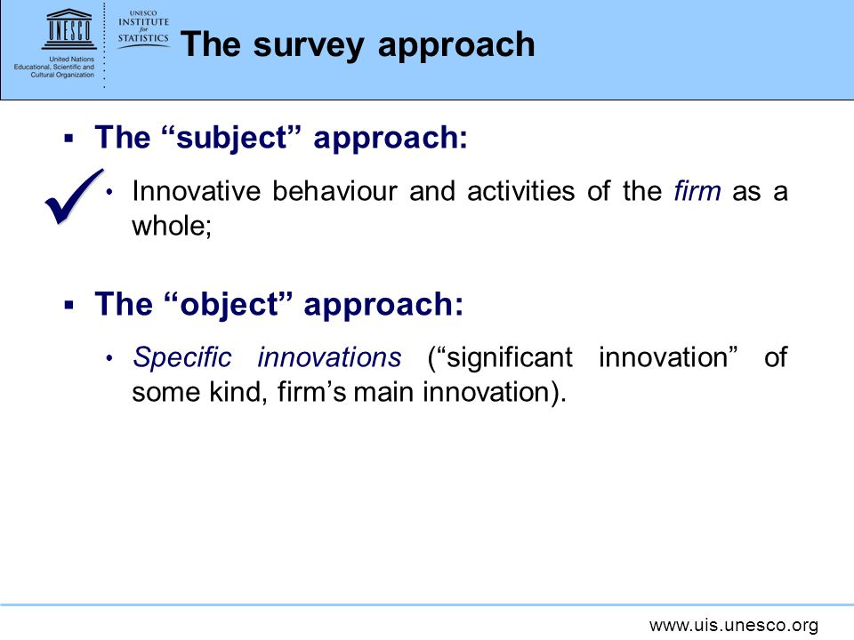 www.uis.unesco.org The survey approach The subject approach: Innovative behaviour and activities of the firm as a whole; The object approach: Specific innovations (significant innovation of some kind, firms main innovation).