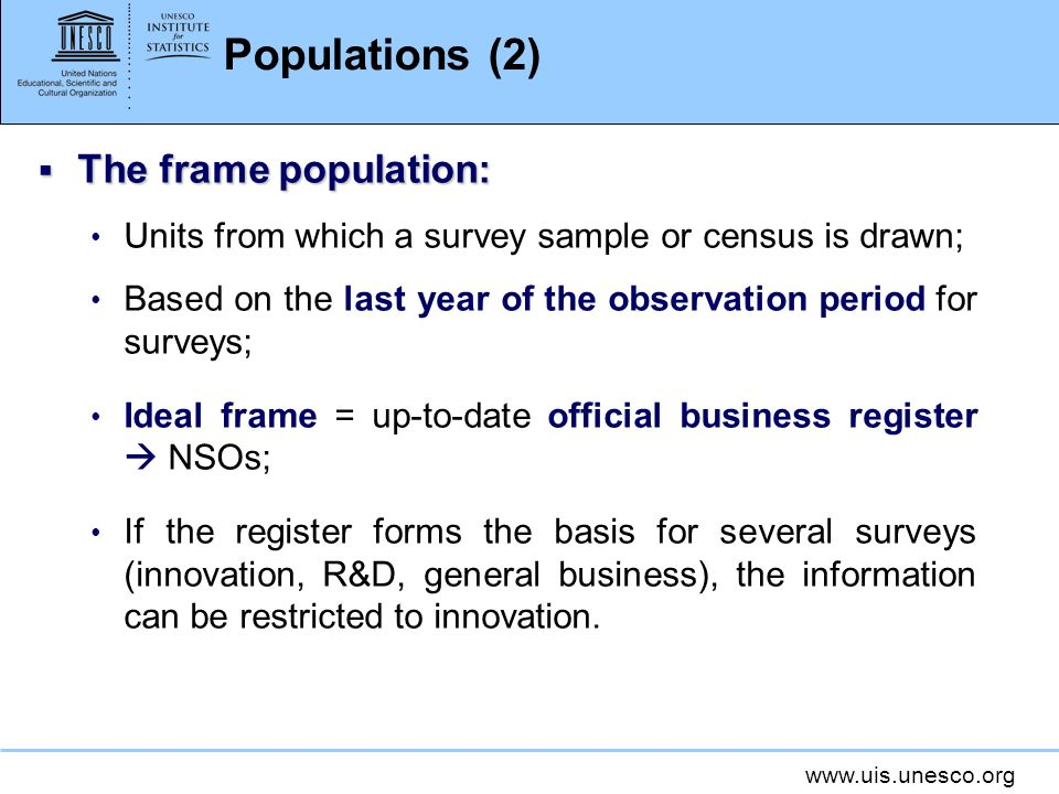 www.uis.unesco.org Populations (2) The frame population: The frame population: Units from which a survey sample or census is drawn; Based on the last year of the observation period for surveys; Ideal frame = up-to-date official business register NSOs; If the register forms the basis for several surveys (innovation, R&D, general business), the information can be restricted to innovation.
