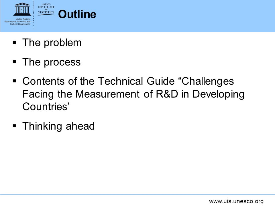 www.uis.unesco.org Outline The problem The process Contents of the Technical Guide Challenges Facing the Measurement of R&D in Developing Countries Thinking ahead