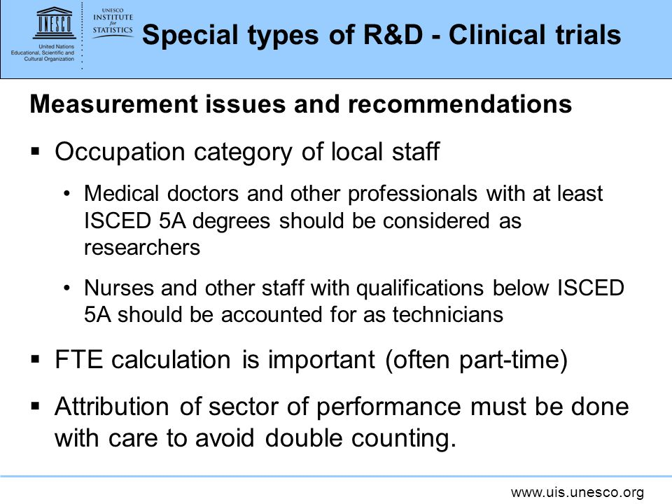 www.uis.unesco.org Special types of R&D - Clinical trials Measurement issues and recommendations Occupation category of local staff Medical doctors and other professionals with at least ISCED 5A degrees should be considered as researchers Nurses and other staff with qualifications below ISCED 5A should be accounted for as technicians FTE calculation is important (often part-time) Attribution of sector of performance must be done with care to avoid double counting.
