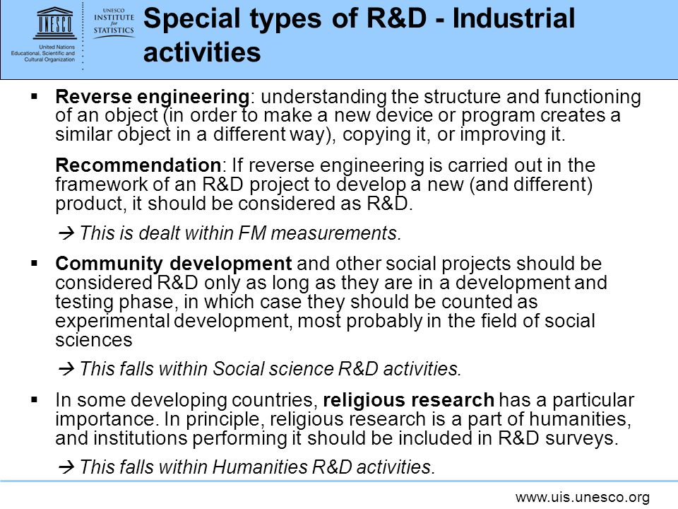 www.uis.unesco.org Special types of R&D - Industrial activities Reverse engineering: understanding the structure and functioning of an object (in order to make a new device or program creates a similar object in a different way), copying it, or improving it.