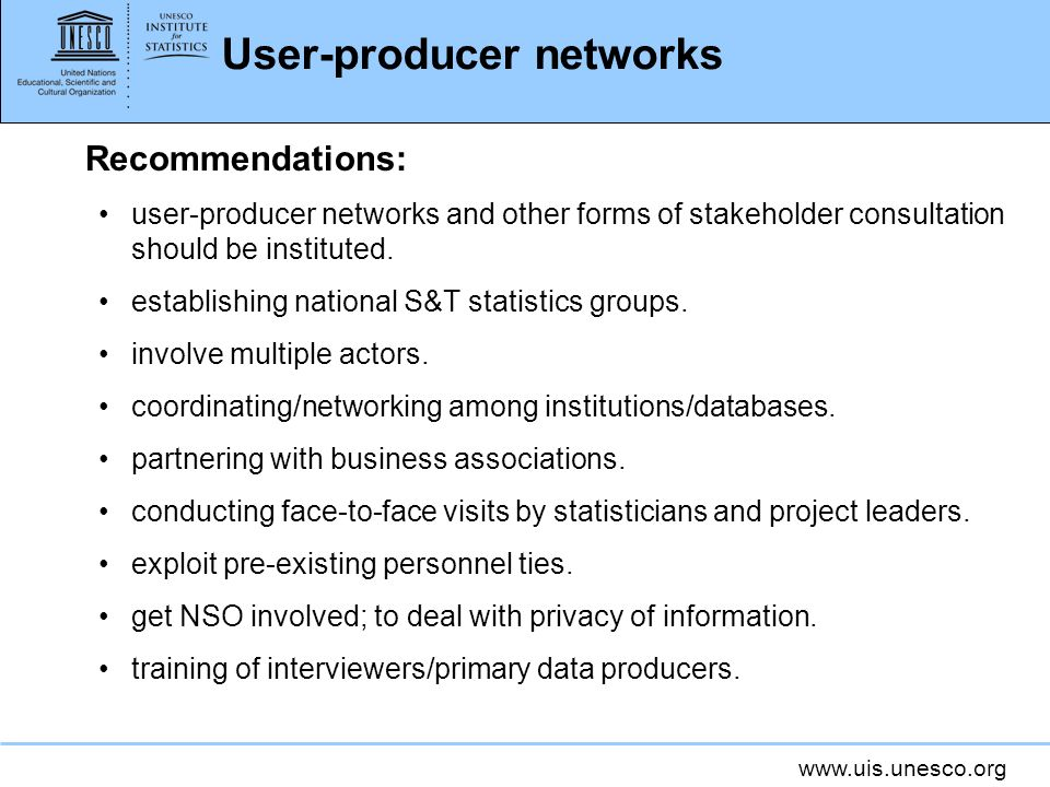 www.uis.unesco.org User-producer networks Recommendations: user-producer networks and other forms of stakeholder consultation should be instituted.