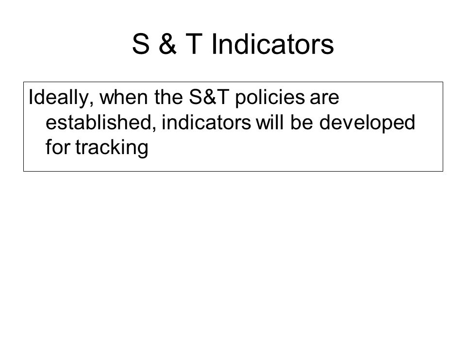 S & T Indicators Ideally, when the S&T policies are established, indicators will be developed for tracking