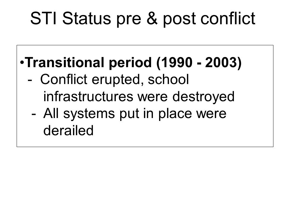 STI Status pre & post conflict Transitional period (1990 - 2003) - Conflict erupted, school infrastructures were destroyed - All systems put in place were derailed