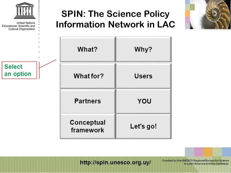 Created by the UNESCO Regional Bureau for Science in Latin America and the Caribbean SPIN: The Science Policy Information Network in LAC Select an option http://spin.unesco.org.uy/ Let s go.