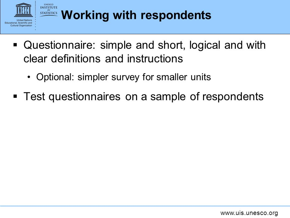 www.uis.unesco.org Working with respondents Questionnaire: simple and short, logical and with clear definitions and instructions Optional: simpler survey for smaller units Test questionnaires on a sample of respondents