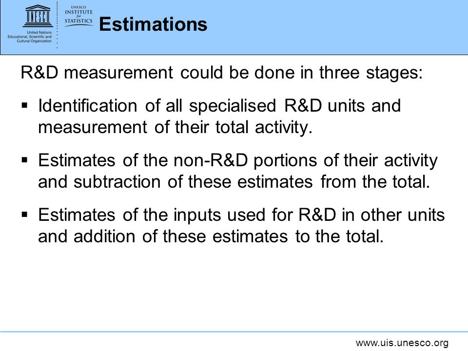 www.uis.unesco.org Estimations R&D measurement could be done in three stages: Identification of all specialised R&D units and measurement of their total activity.