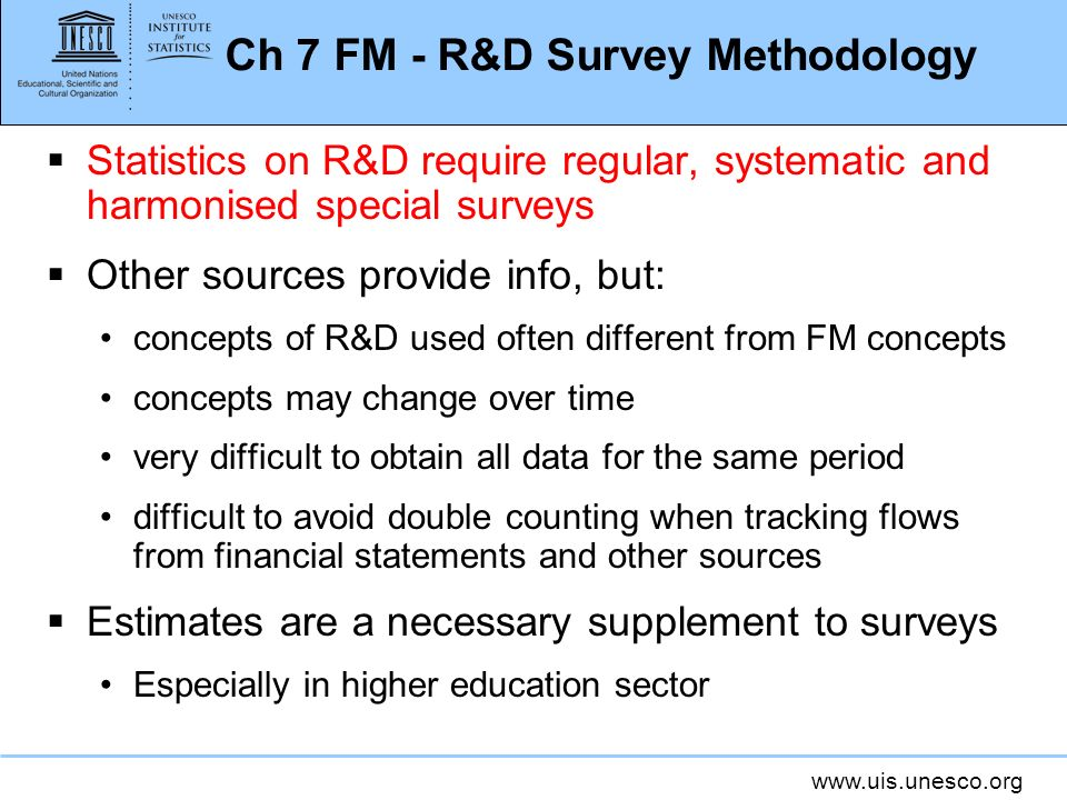 www.uis.unesco.org Ch 7 FM - R&D Survey Methodology Statistics on R&D require regular, systematic and harmonised special surveys Other sources provide info, but: concepts of R&D used often different from FM concepts concepts may change over time very difficult to obtain all data for the same period difficult to avoid double counting when tracking flows from financial statements and other sources Estimates are a necessary supplement to surveys Especially in higher education sector