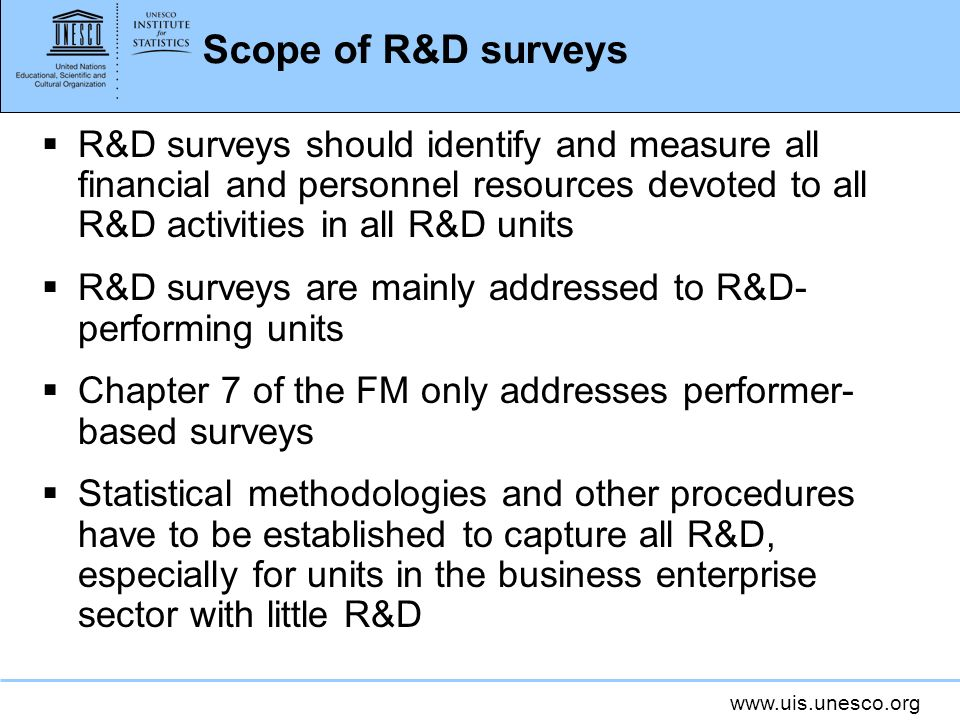 www.uis.unesco.org Scope of R&D surveys R&D surveys should identify and measure all financial and personnel resources devoted to all R&D activities in all R&D units R&D surveys are mainly addressed to R&D- performing units Chapter 7 of the FM only addresses performer- based surveys Statistical methodologies and other procedures have to be established to capture all R&D, especially for units in the business enterprise sector with little R&D