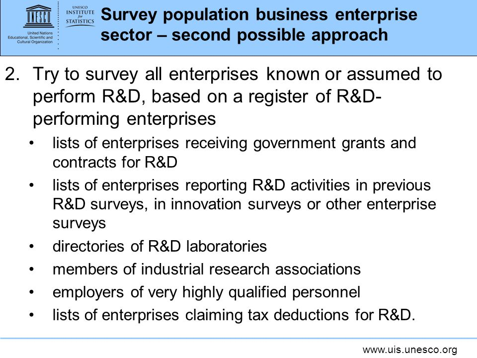 www.uis.unesco.org Survey population business enterprise sector – second possible approach 2.Try to survey all enterprises known or assumed to perform R&D, based on a register of R&D- performing enterprises lists of enterprises receiving government grants and contracts for R&D lists of enterprises reporting R&D activities in previous R&D surveys, in innovation surveys or other enterprise surveys directories of R&D laboratories members of industrial research associations employers of very highly qualified personnel lists of enterprises claiming tax deductions for R&D.