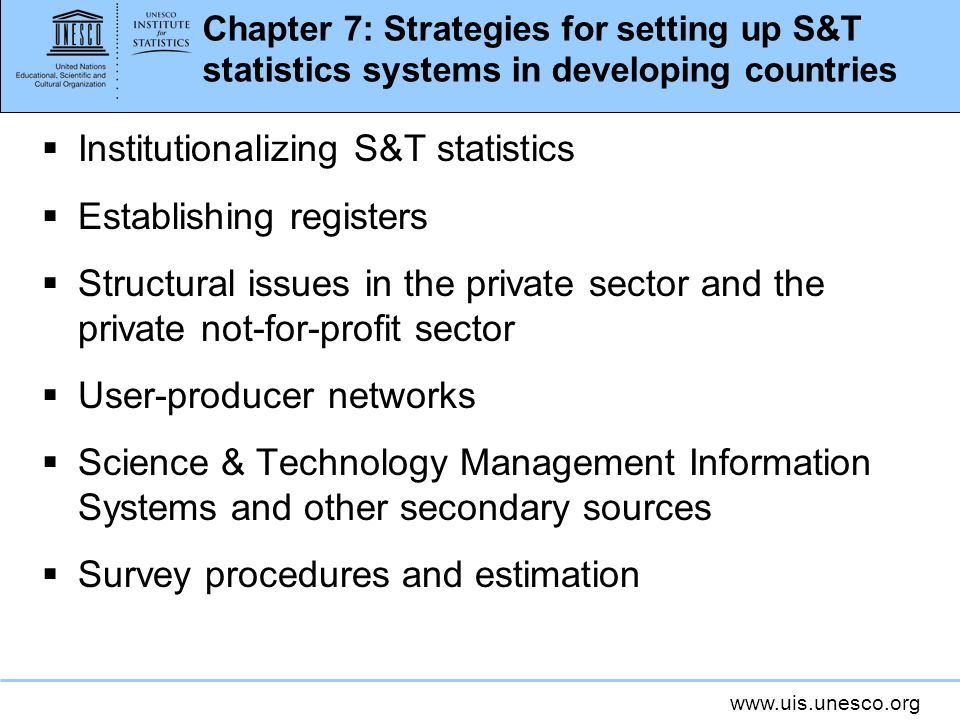 www.uis.unesco.org Chapter 7: Strategies for setting up S&T statistics systems in developing countries Institutionalizing S&T statistics Establishing registers Structural issues in the private sector and the private not-for-profit sector User-producer networks Science & Technology Management Information Systems and other secondary sources Survey procedures and estimation