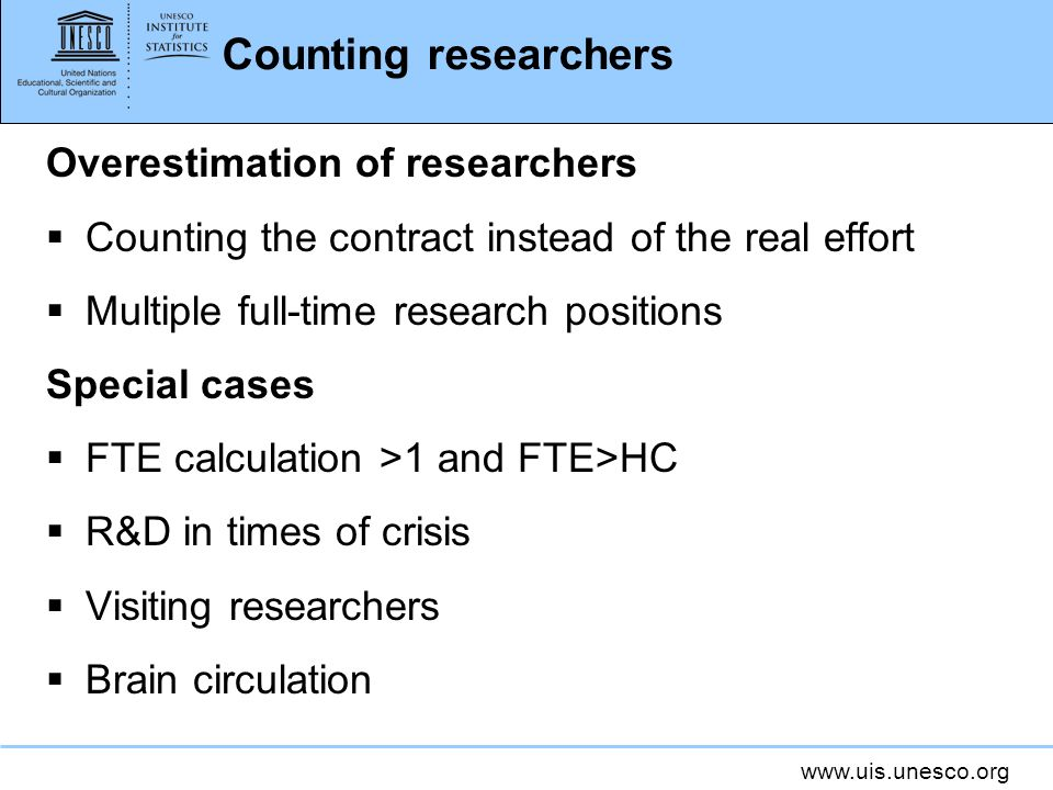 www.uis.unesco.org Counting researchers Overestimation of researchers Counting the contract instead of the real effort Multiple full-time research positions Special cases FTE calculation >1 and FTE>HC R&D in times of crisis Visiting researchers Brain circulation