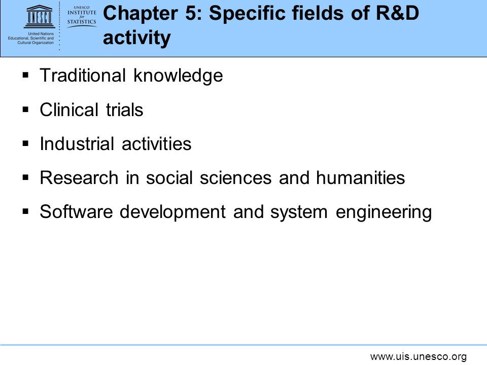 www.uis.unesco.org Chapter 5: Specific fields of R&D activity Traditional knowledge Clinical trials Industrial activities Research in social sciences and humanities Software development and system engineering