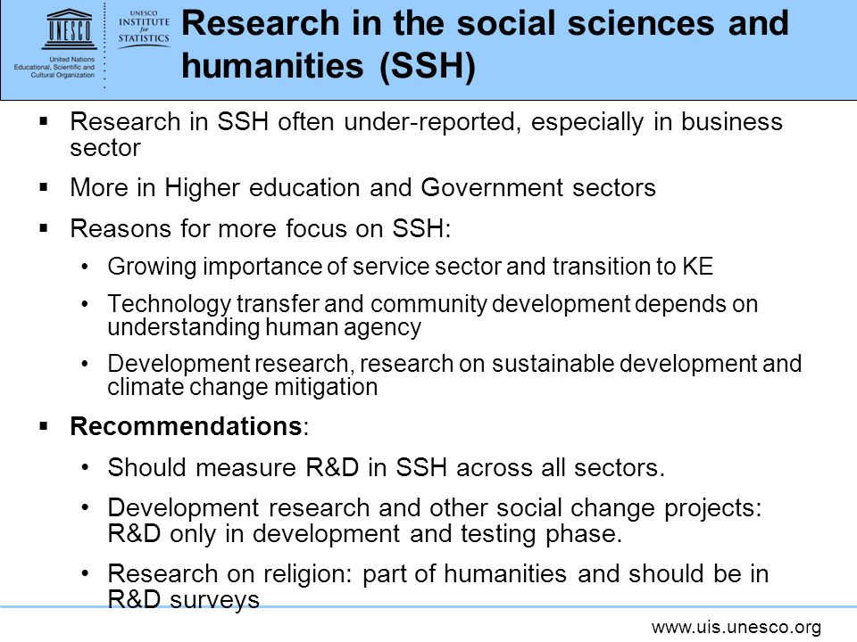 www.uis.unesco.org Research in the social sciences and humanities (SSH) Research in SSH often under-reported, especially in business sector More in Higher education and Government sectors Reasons for more focus on SSH: Growing importance of service sector and transition to KE Technology transfer and community development depends on understanding human agency Development research, research on sustainable development and climate change mitigation Recommendations: Should measure R&D in SSH across all sectors.