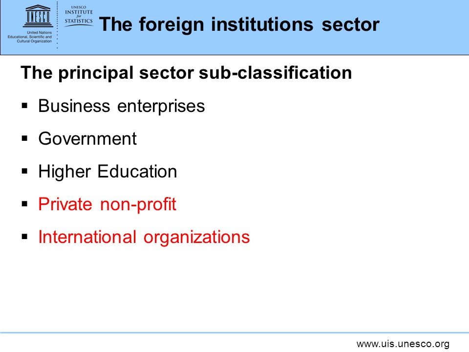 www.uis.unesco.org The foreign institutions sector The principal sector sub-classification Business enterprises Government Higher Education Private non-profit International organizations