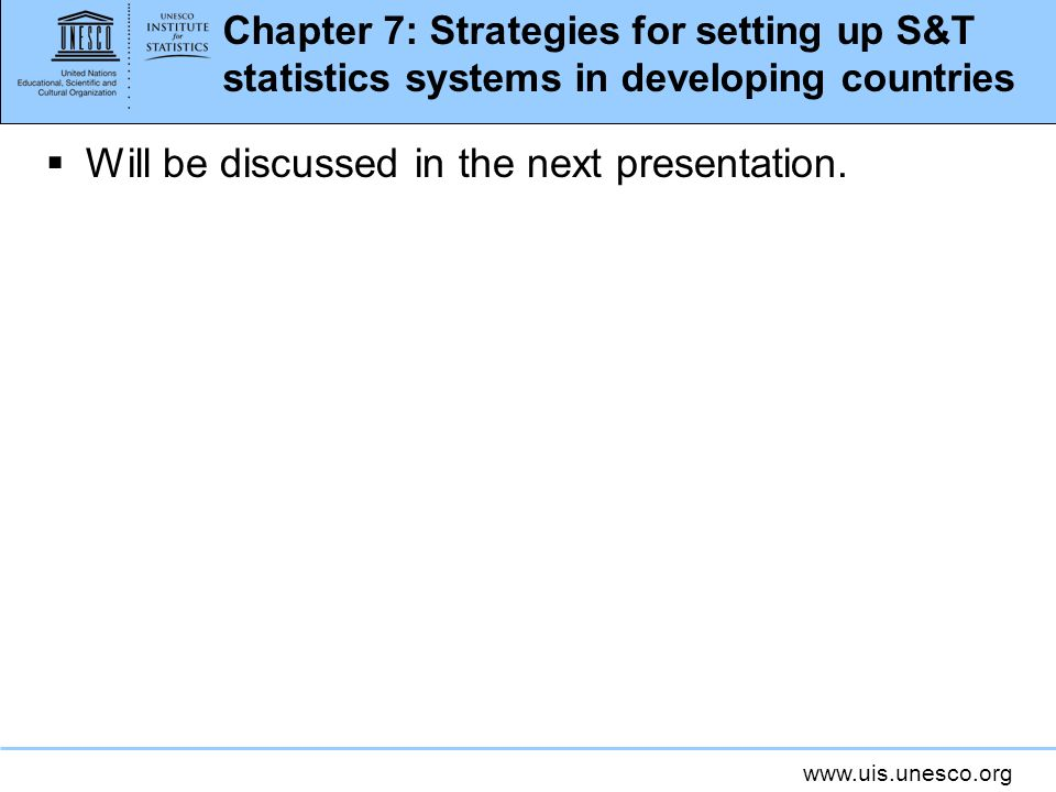 www.uis.unesco.org Chapter 7: Strategies for setting up S&T statistics systems in developing countries Will be discussed in the next presentation.