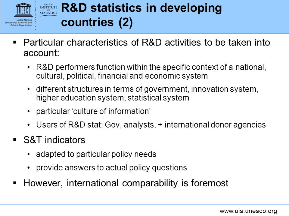 www.uis.unesco.org R&D statistics in developing countries (2) Particular characteristics of R&D activities to be taken into account: R&D performers function within the specific context of a national, cultural, political, financial and economic system different structures in terms of government, innovation system, higher education system, statistical system particular culture of information Users of R&D stat: Gov, analysts.