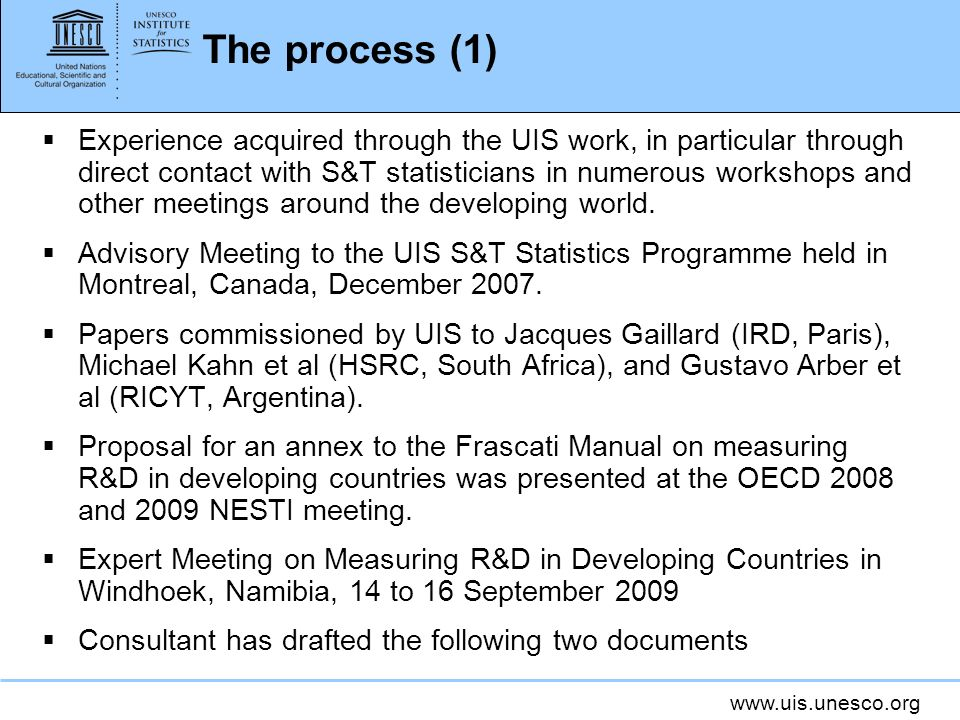 www.uis.unesco.org The process (1) Experience acquired through the UIS work, in particular through direct contact with S&T statisticians in numerous workshops and other meetings around the developing world.