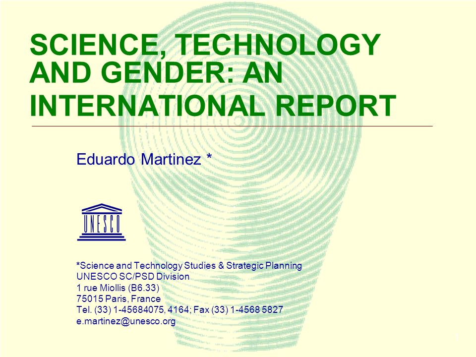1 SCIENCE, TECHNOLOGY AND GENDER: AN INTERNATIONAL REPORT Eduardo Martinez * *Science and Technology Studies & Strategic Planning UNESCO SC/PSD Division 1 rue Miollis (B6.33) 75015 Paris, France Tel.