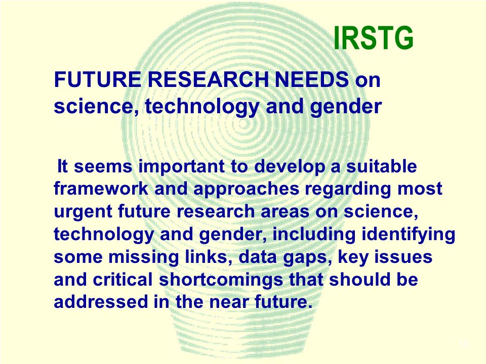 10 IRSTG FUTURE RESEARCH NEEDS on science, technology and gender It seems important to develop a suitable framework and approaches regarding most urgent future research areas on science, technology and gender, including identifying some missing links, data gaps, key issues and critical shortcomings that should be addressed in the near future.
