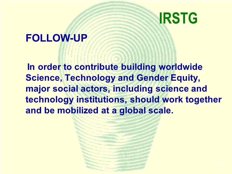 12 IRSTG FOLLOW-UP In order to contribute building worldwide Science, Technology and Gender Equity, major social actors, including science and technology institutions, should work together and be mobilized at a global scale.
