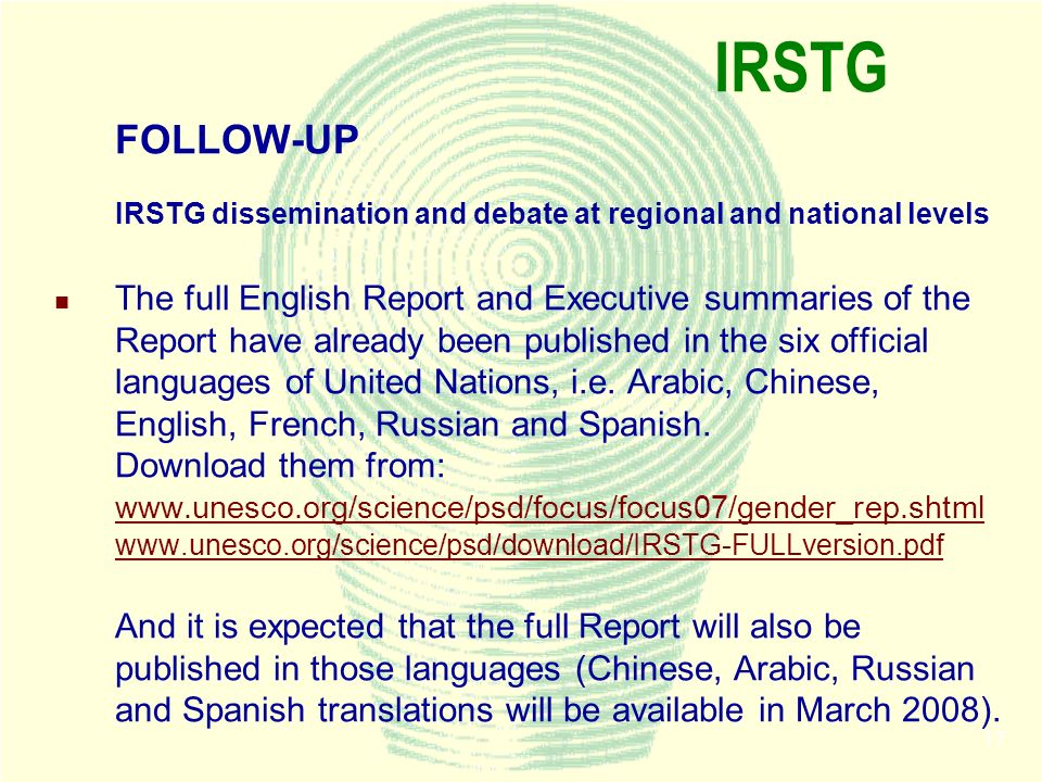 17 IRSTG FOLLOW-UP IRSTG dissemination and debate at regional and national levels The full English Report and Executive summaries of the Report have already been published in the six official languages of United Nations, i.e.