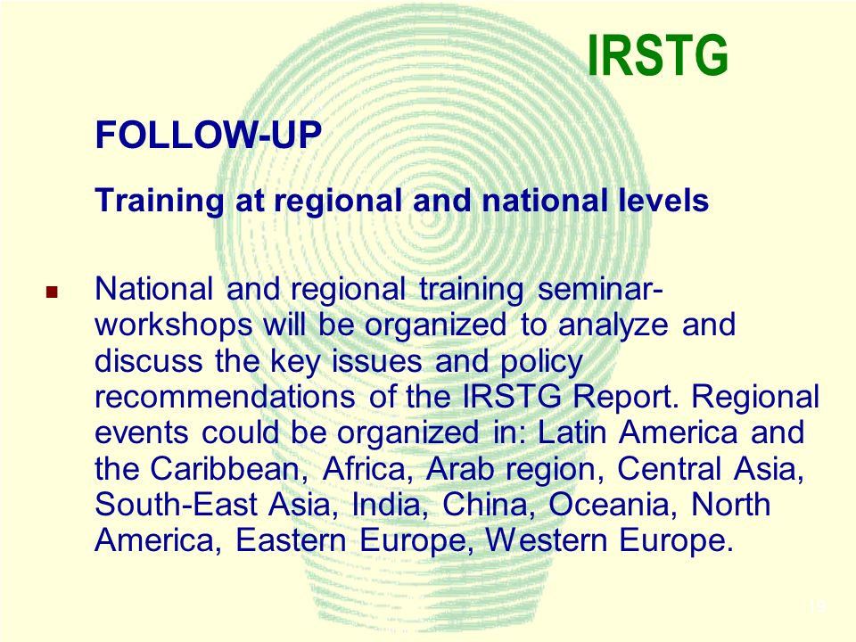 19 IRSTG FOLLOW-UP Training at regional and national levels National and regional training seminar- workshops will be organized to analyze and discuss the key issues and policy recommendations of the IRSTG Report.