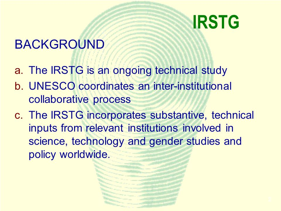 2 IRSTG BACKGROUND a.The IRSTG is an ongoing technical study b.UNESCO coordinates an inter-institutional collaborative process c.The IRSTG incorporates substantive, technical inputs from relevant institutions involved in science, technology and gender studies and policy worldwide.