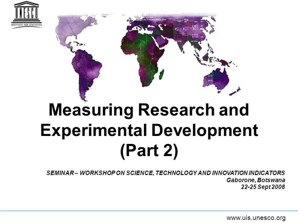 www.uis.unesco.org Measuring Research and Experimental Development (Part 2) SEMINAR – WORKSHOP ON SCIENCE, TECHNOLOGY AND INNOVATION INDICATORS Gaborone, Botswana 22-25 Sept 2008