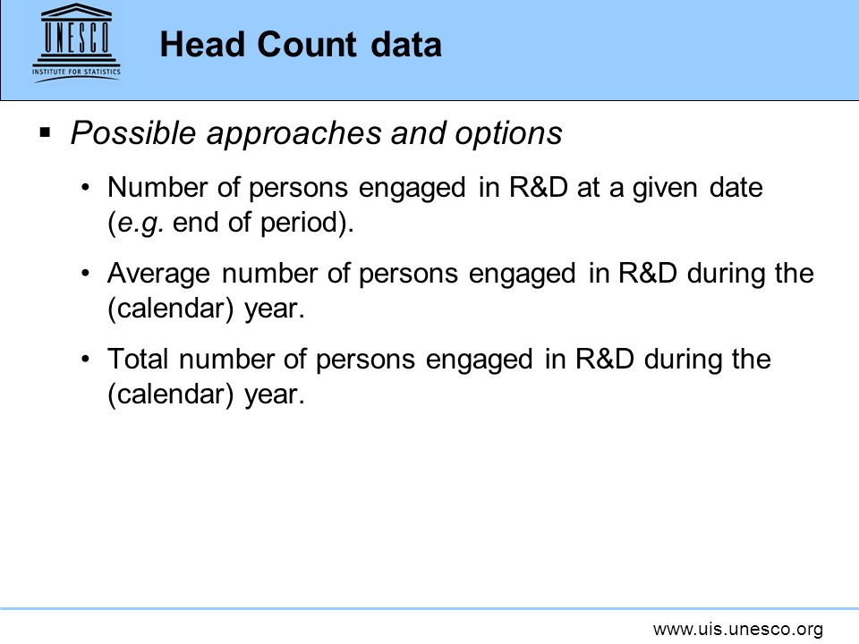 www.uis.unesco.org Head Count data Possible approaches and options Number of persons engaged in R&D at a given date (e.g.
