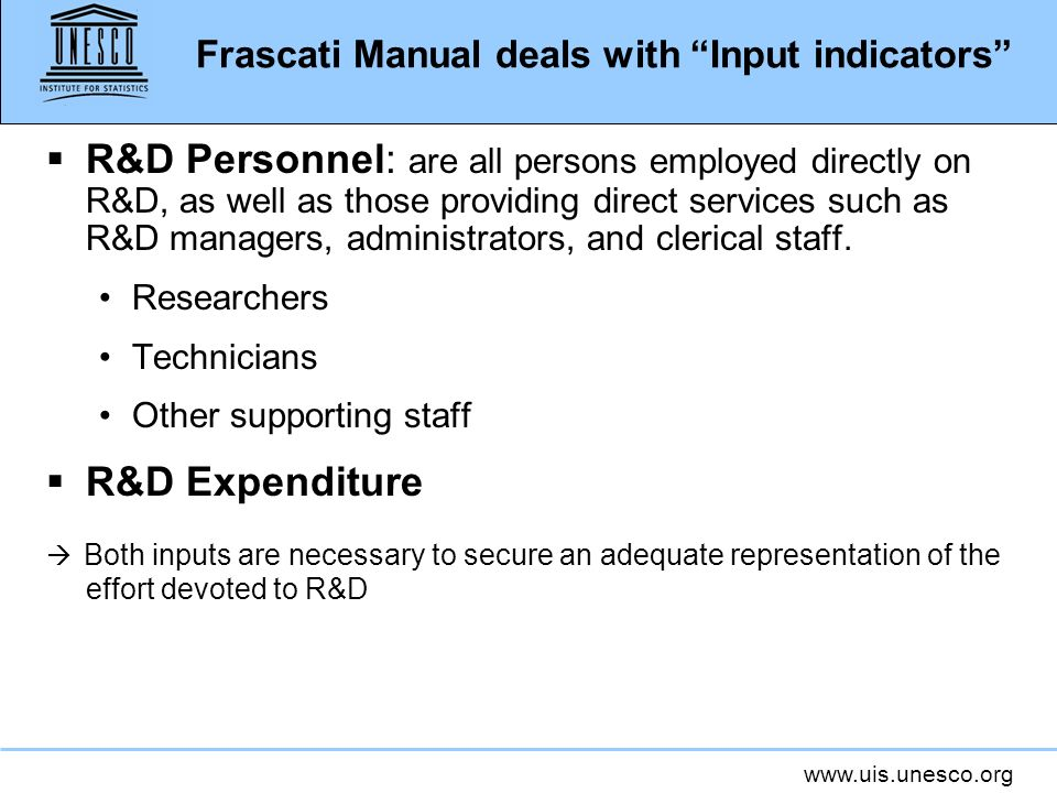 www.uis.unesco.org Frascati Manual deals with Input indicators R&D Personnel: are all persons employed directly on R&D, as well as those providing direct services such as R&D managers, administrators, and clerical staff.