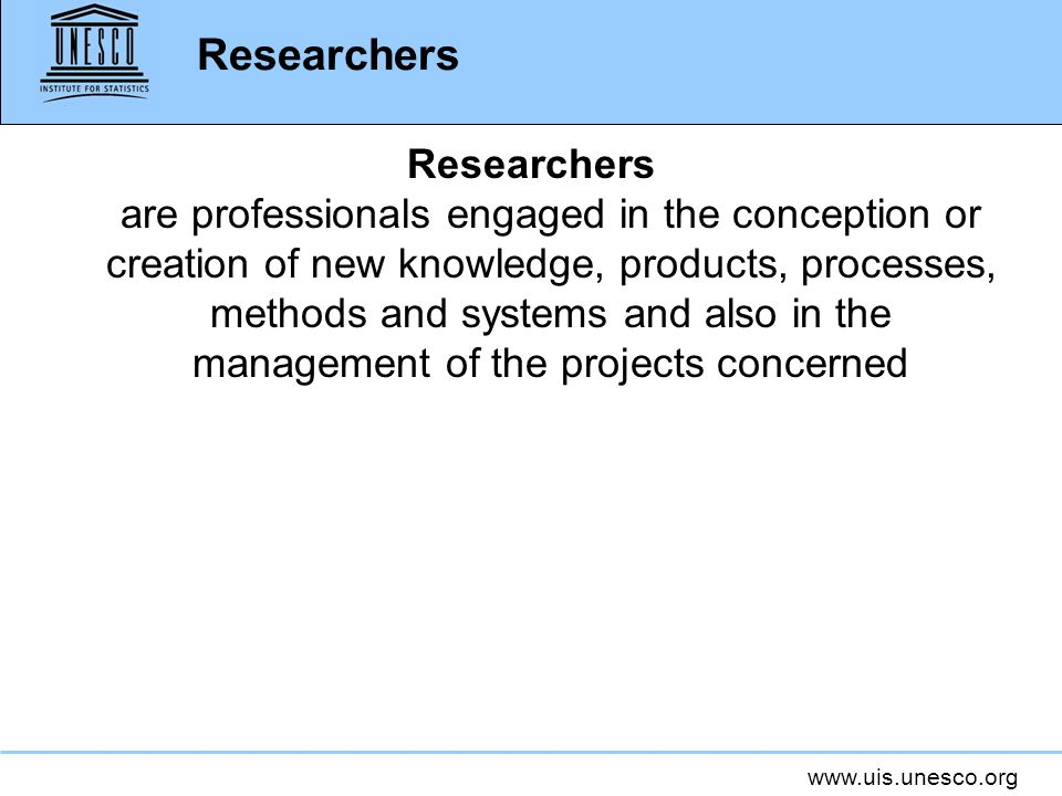 www.uis.unesco.org Researchers Researchers are professionals engaged in the conception or creation of new knowledge, products, processes, methods and systems and also in the management of the projects concerned