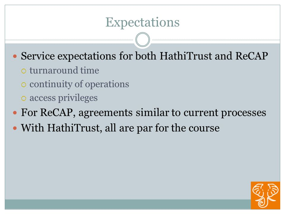 Expectations Service expectations for both HathiTrust and ReCAP turnaround time continuity of operations access privileges For ReCAP, agreements similar to current processes With HathiTrust, all are par for the course