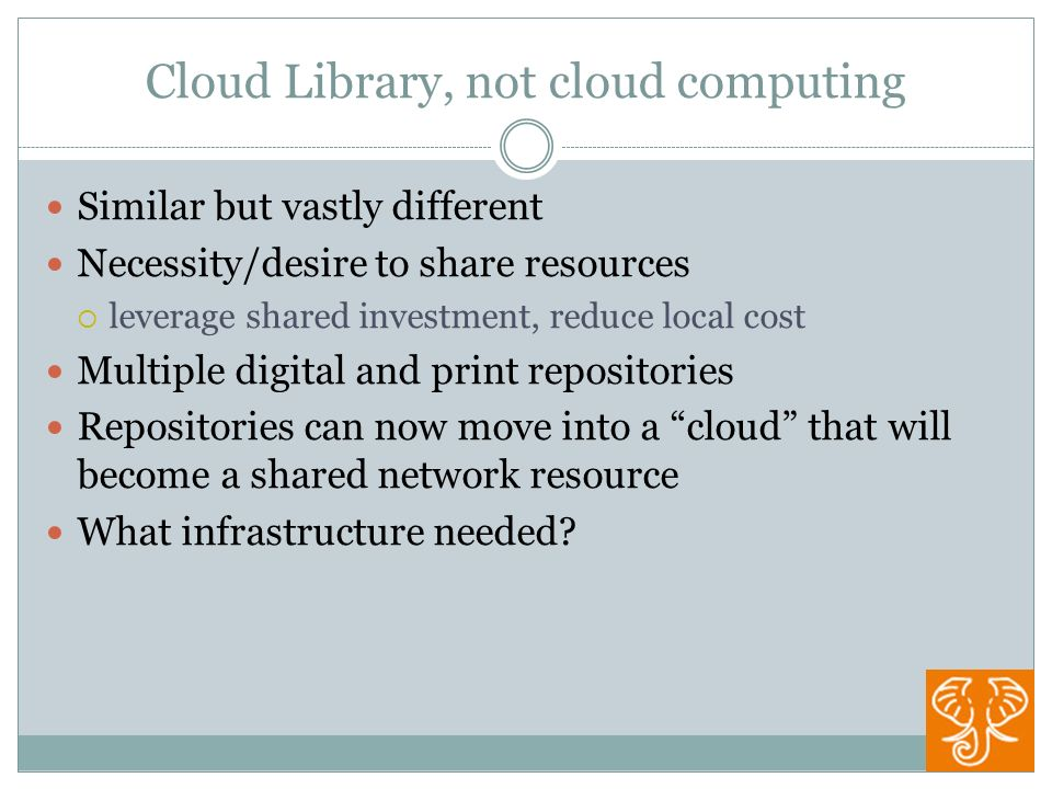 Cloud Library, not cloud computing Similar but vastly different Necessity/desire to share resources leverage shared investment, reduce local cost Multiple digital and print repositories Repositories can now move into a cloud that will become a shared network resource What infrastructure needed
