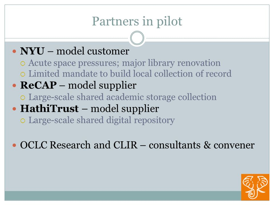 Partners in pilot NYU – model customer Acute space pressures; major library renovation Limited mandate to build local collection of record ReCAP – model supplier Large-scale shared academic storage collection HathiTrust – model supplier Large-scale shared digital repository OCLC Research and CLIR – consultants & convener