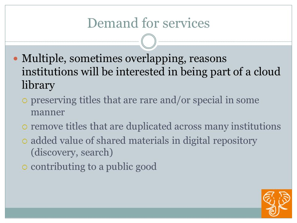 Demand for services Multiple, sometimes overlapping, reasons institutions will be interested in being part of a cloud library preserving titles that are rare and/or special in some manner remove titles that are duplicated across many institutions added value of shared materials in digital repository (discovery, search) contributing to a public good