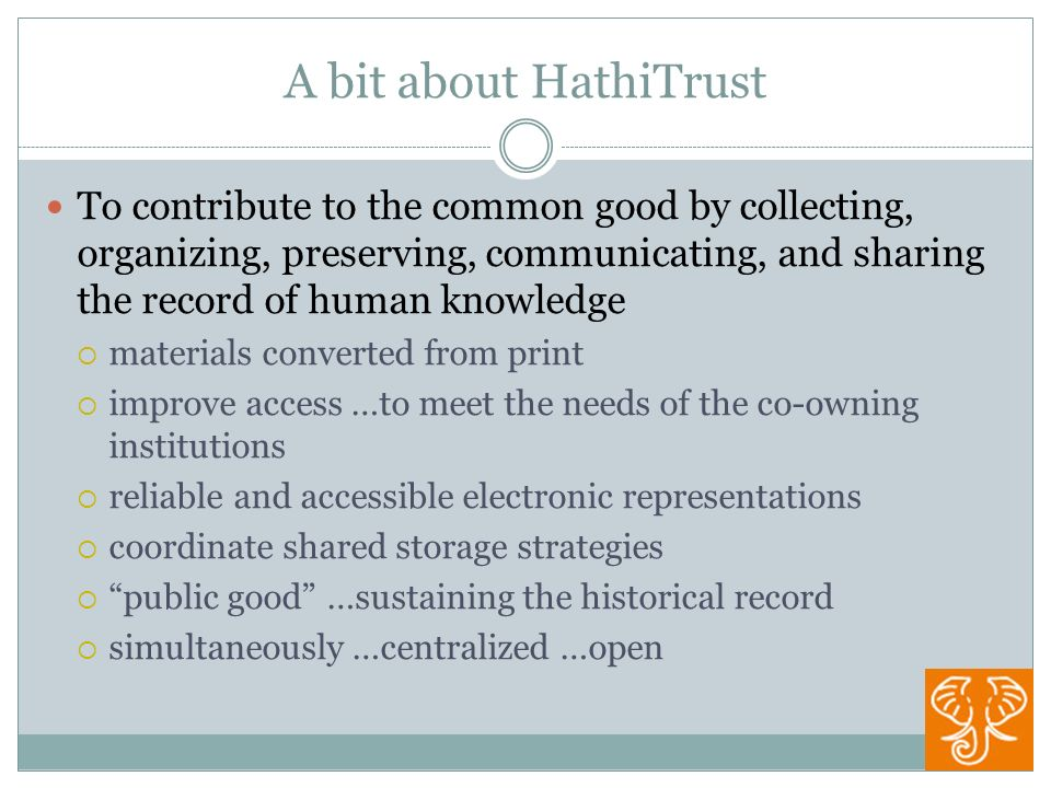 A bit about HathiTrust To contribute to the common good by collecting, organizing, preserving, communicating, and sharing the record of human knowledge materials converted from print improve access …to meet the needs of the co-owning institutions reliable and accessible electronic representations coordinate shared storage strategies public good …sustaining the historical record simultaneously …centralized …open