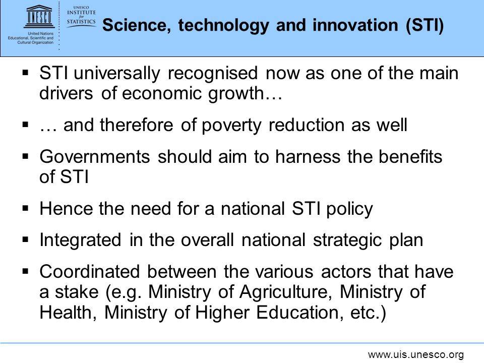 www.uis.unesco.org Science, technology and innovation (STI) STI universally recognised now as one of the main drivers of economic growth… … and therefore of poverty reduction as well Governments should aim to harness the benefits of STI Hence the need for a national STI policy Integrated in the overall national strategic plan Coordinated between the various actors that have a stake (e.g.