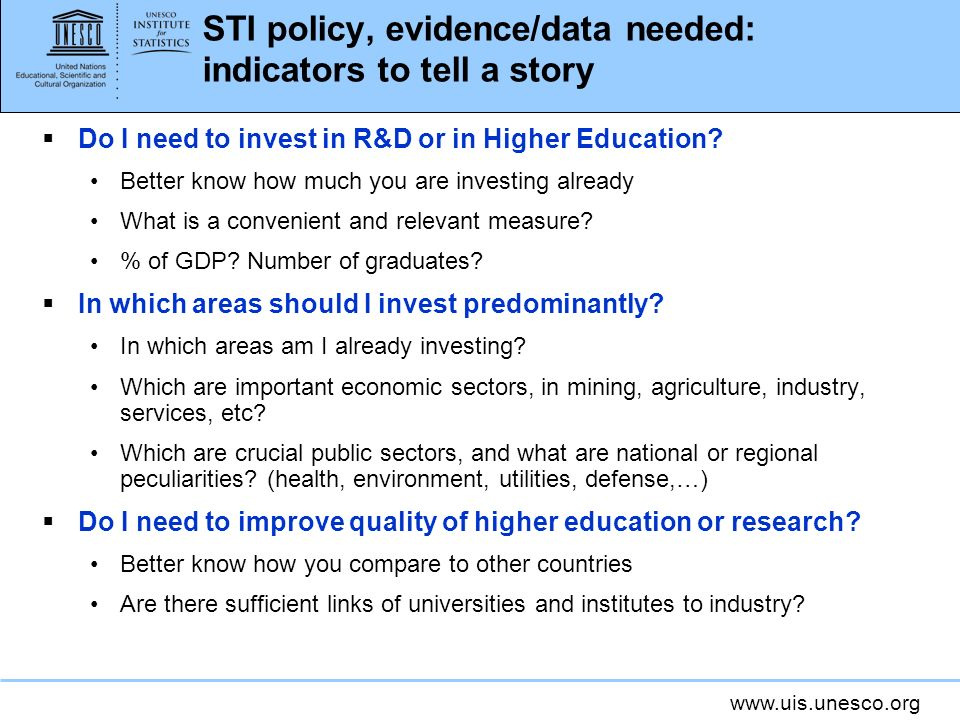 www.uis.unesco.org STI policy, evidence/data needed: indicators to tell a story Do I need to invest in R&D or in Higher Education.