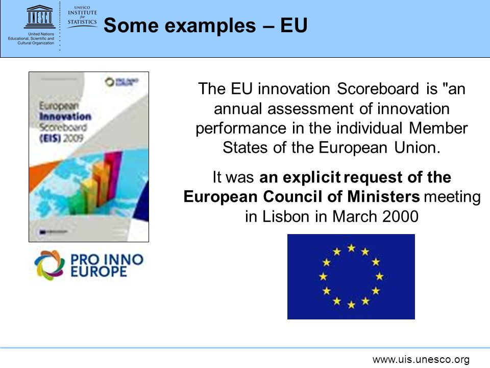 www.uis.unesco.org Some examples – EU The EU innovation Scoreboard is an annual assessment of innovation performance in the individual Member States of the European Union.