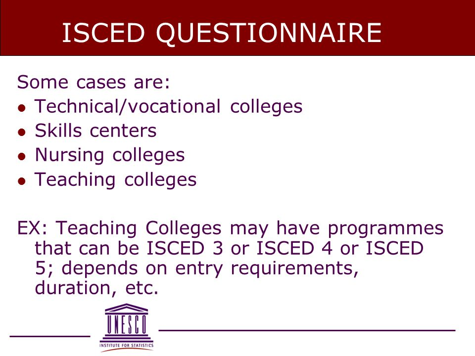ISCED QUESTIONNAIRE Some cases are: l Technical/vocational colleges l Skills centers l Nursing colleges l Teaching colleges EX: Teaching Colleges may have programmes that can be ISCED 3 or ISCED 4 or ISCED 5; depends on entry requirements, duration, etc.