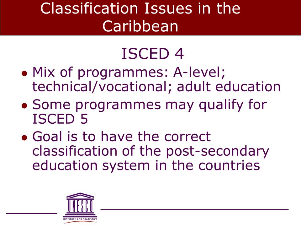 Classification Issues in the Caribbean ISCED 4 l Mix of programmes: A-level; technical/vocational; adult education l Some programmes may qualify for ISCED 5 l Goal is to have the correct classification of the post-secondary education system in the countries