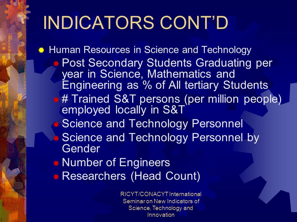 RICYT/CONACYT International Seminar on New Indicators of Science, Technology and Innovation INDICATORS CONTD Human Resources in Science and Technology Post Secondary Students Graduating per year in Science, Mathematics and Engineering as % of All tertiary Students # Trained S&T persons (per million people) employed locally in S&T Science and Technology Personnel Science and Technology Personnel by Gender Number of Engineers Researchers (Head Count)