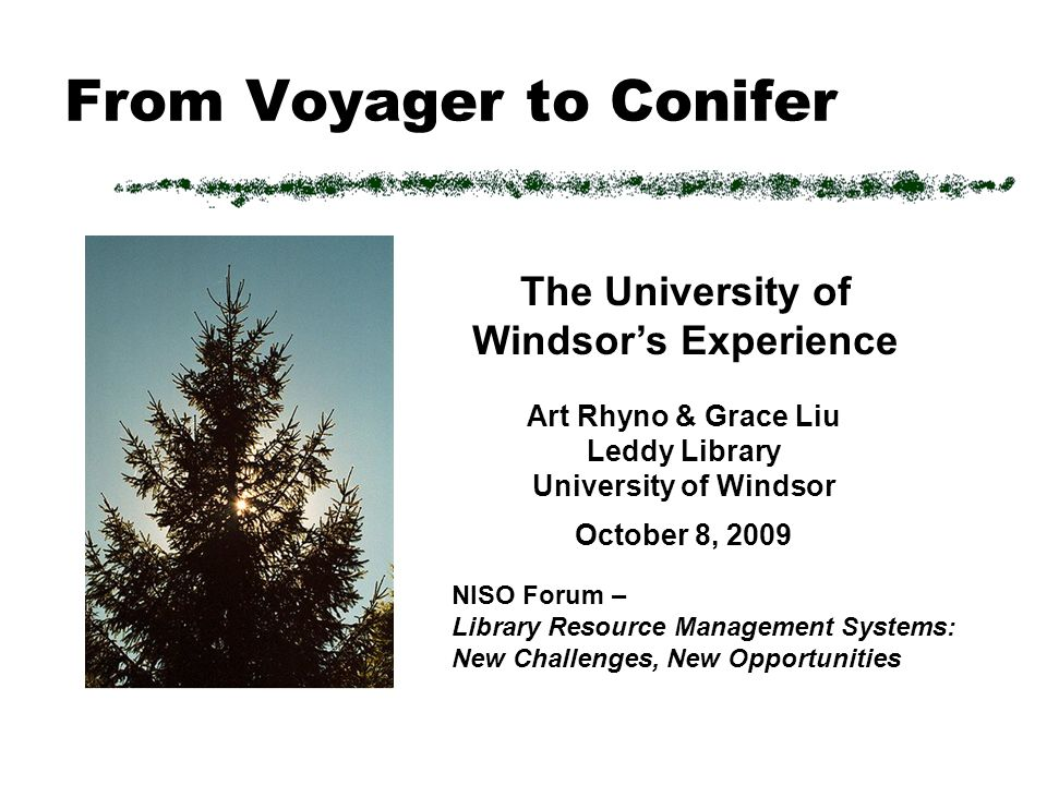 From Voyager to Conifer Art Rhyno & Grace Liu Leddy Library University of Windsor October 8, 2009 NISO Forum – Library Resource Management Systems: New Challenges, New Opportunities The University of Windsors Experience