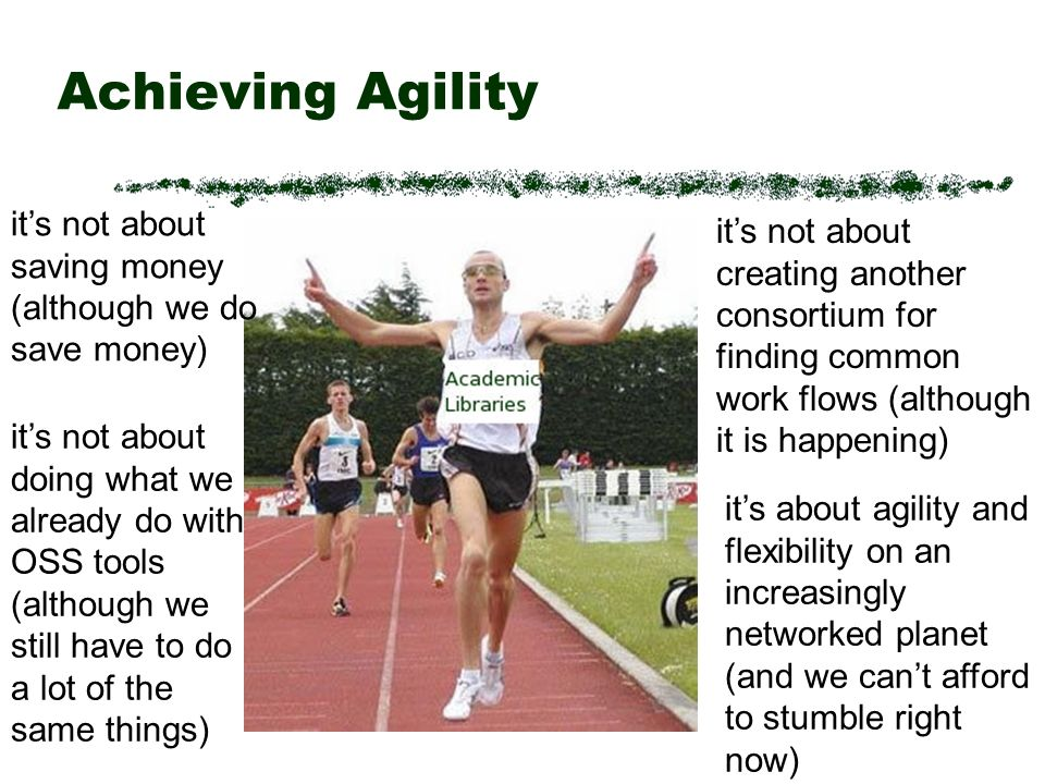 Achieving Agility its not about saving money (although we do save money) its not about doing what we already do with OSS tools (although we still have to do a lot of the same things) its not about creating another consortium for finding common work flows (although it is happening) its about agility and flexibility on an increasingly networked planet (and we cant afford to stumble right now)