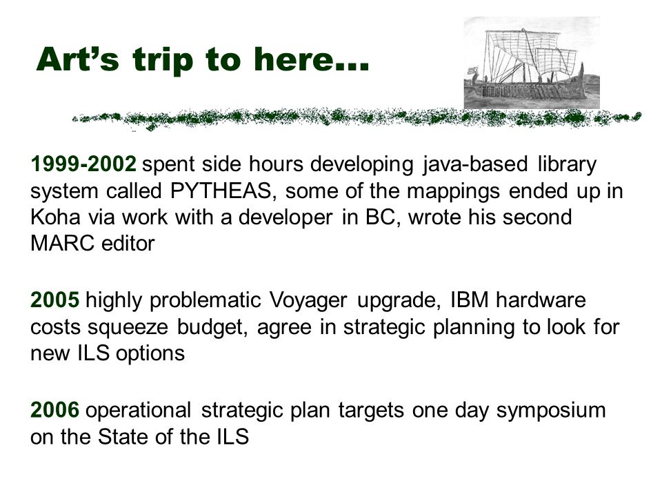 Arts trip to here … 2005 highly problematic Voyager upgrade, IBM hardware costs squeeze budget, agree in strategic planning to look for new ILS options 2006 operational strategic plan targets one day symposium on the State of the ILS 1999-2002 spent side hours developing java-based library system called PYTHEAS, some of the mappings ended up in Koha via work with a developer in BC, wrote his second MARC editor