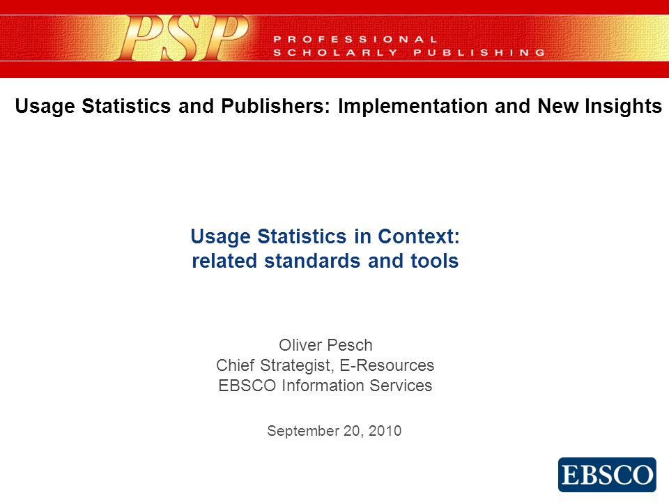 Usage Statistics in Context: related standards and tools Oliver Pesch Chief Strategist, E-Resources EBSCO Information Services Usage Statistics and Publishers: Implementation and New Insights September 20, 2010